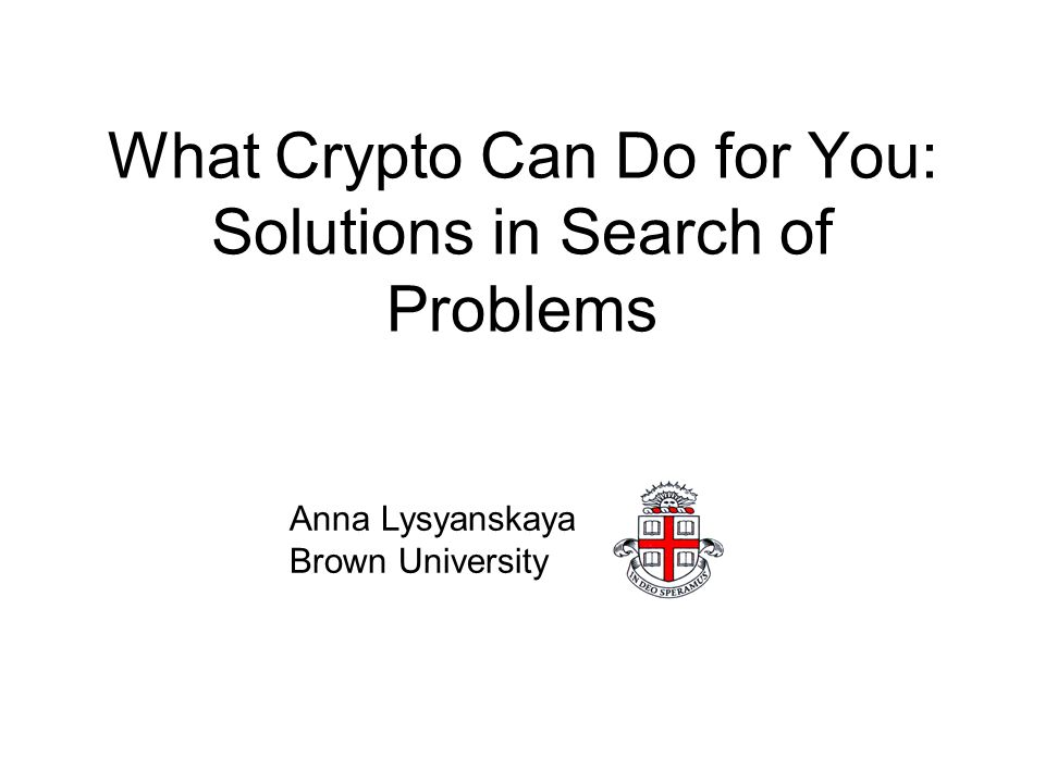 What Crypto Can Do for You: Solutions in Search of Problems Anna Lysyanskaya Brown University