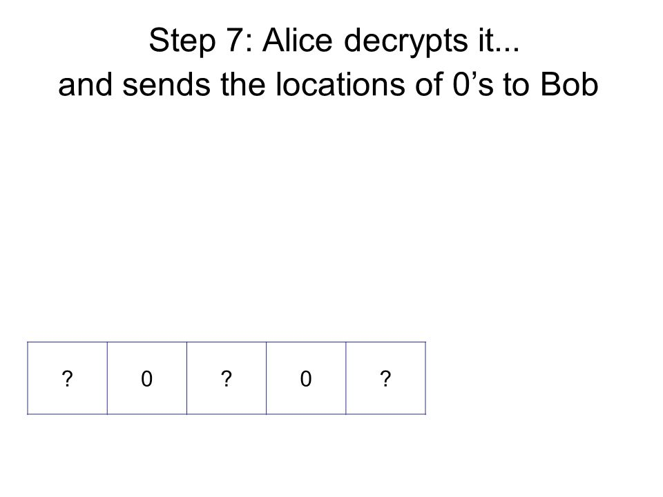 Step 7: Alice decrypts it... and sends the locations of 0's to Bob 0 0