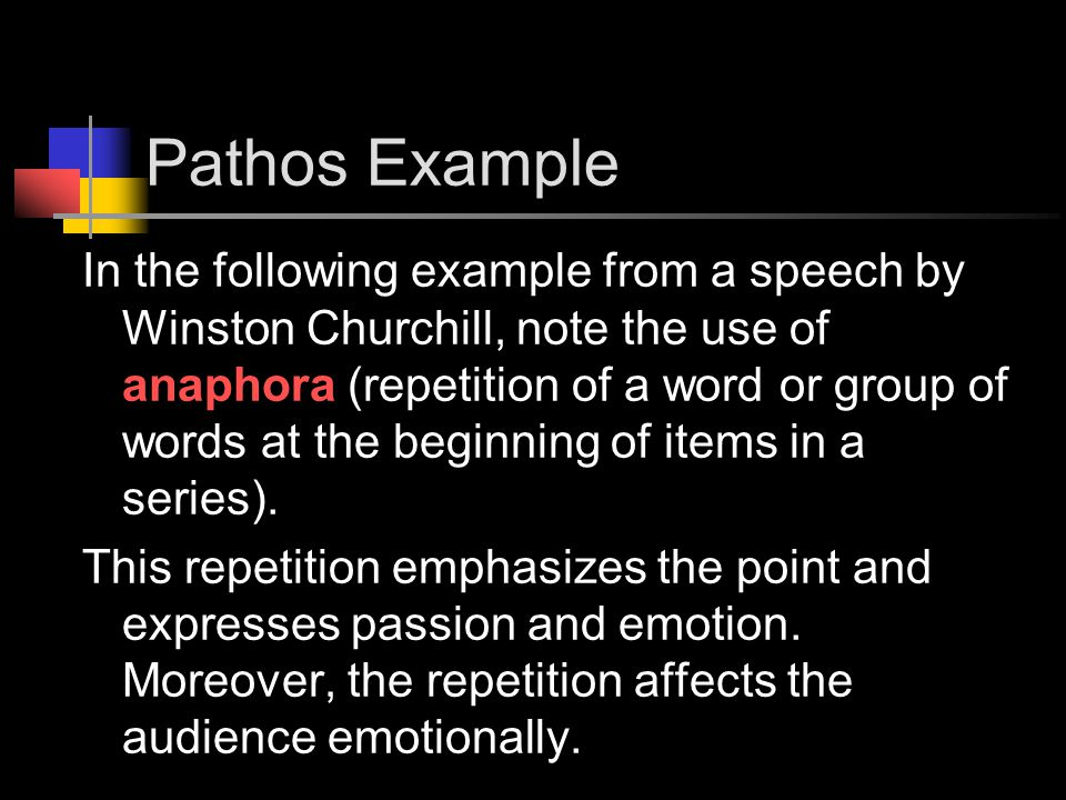 Pathos Example In the following example from a speech by Winston Churchill, note the use of anaphora (repetition of a word or group of words at the beginning of items in a series).