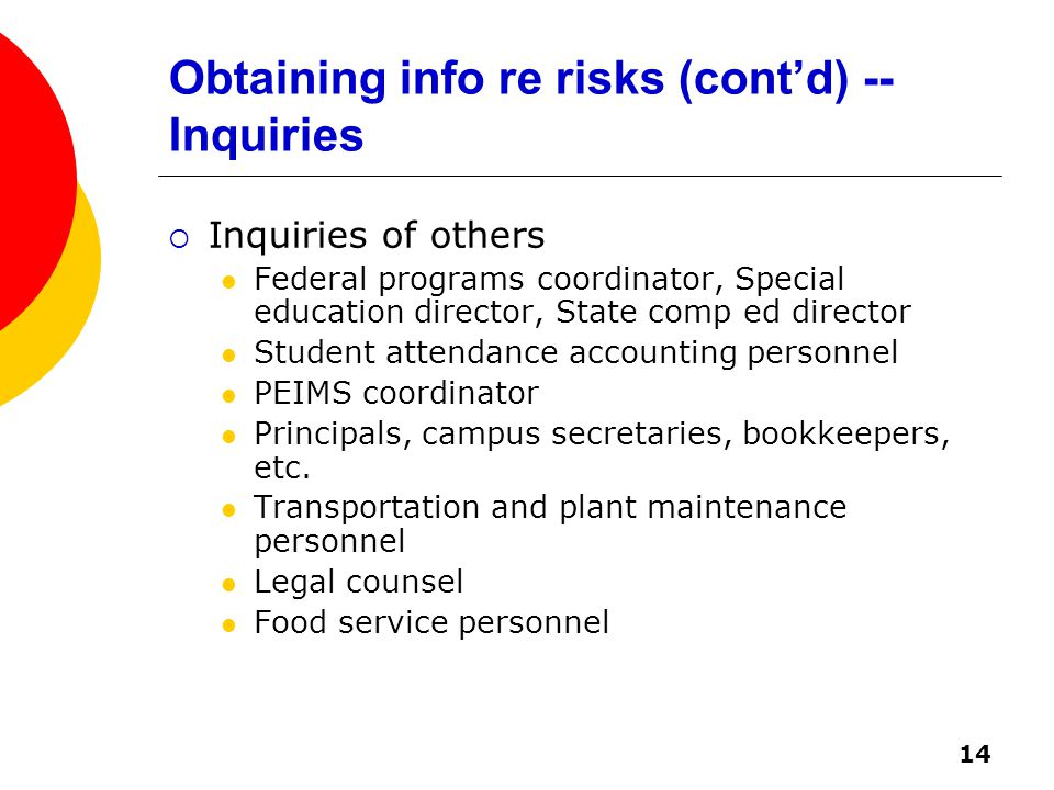 14 Obtaining info re risks (cont'd) -- Inquiries  Inquiries of others Federal programs coordinator, Special education director, State comp ed director Student attendance accounting personnel PEIMS coordinator Principals, campus secretaries, bookkeepers, etc.