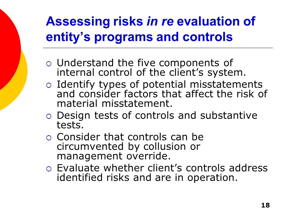 18 Assessing risks in re evaluation of entity's programs and controls  Understand the five components of internal control of the client's system.