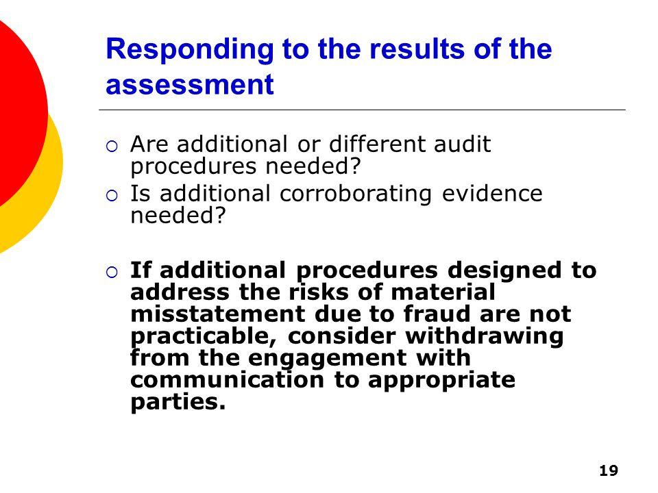 19 Responding to the results of the assessment  Are additional or different audit procedures needed.