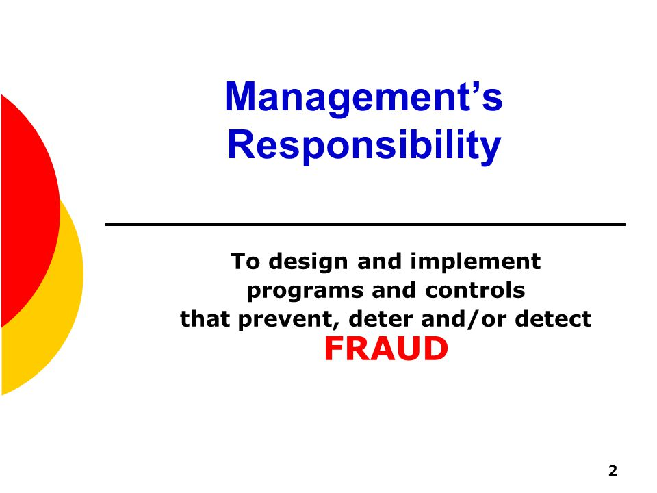 2 Management's Responsibility To design and implement programs and controls that prevent, deter and/or detect FRAUD