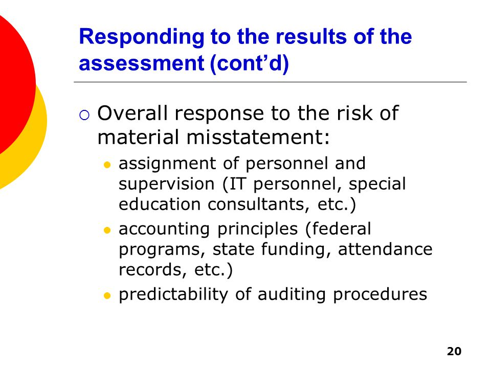 20 Responding to the results of the assessment (cont'd)  Overall response to the risk of material misstatement: assignment of personnel and supervision (IT personnel, special education consultants, etc.) accounting principles (federal programs, state funding, attendance records, etc.) predictability of auditing procedures