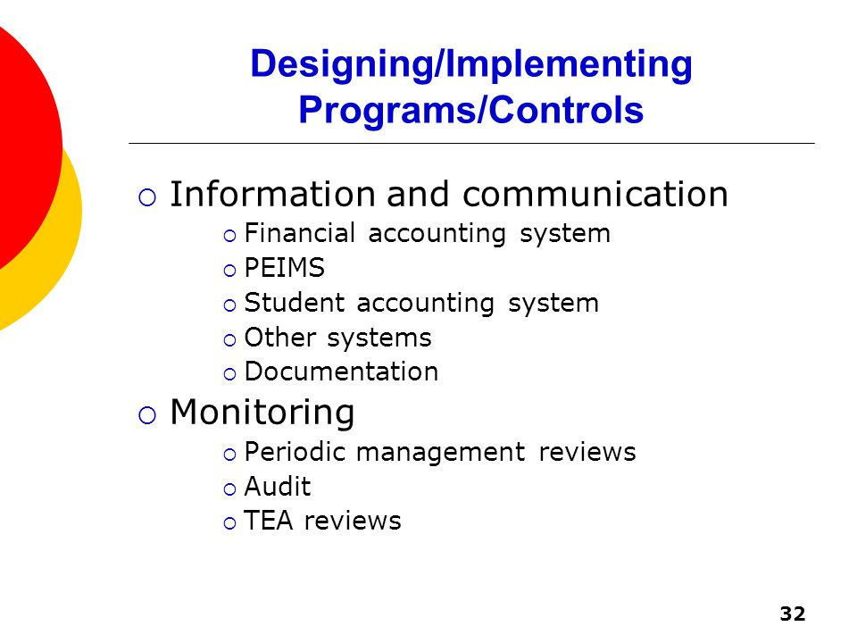 32 Designing/Implementing Programs/Controls  Information and communication  Financial accounting system  PEIMS  Student accounting system  Other systems  Documentation  Monitoring  Periodic management reviews  Audit  TEA reviews
