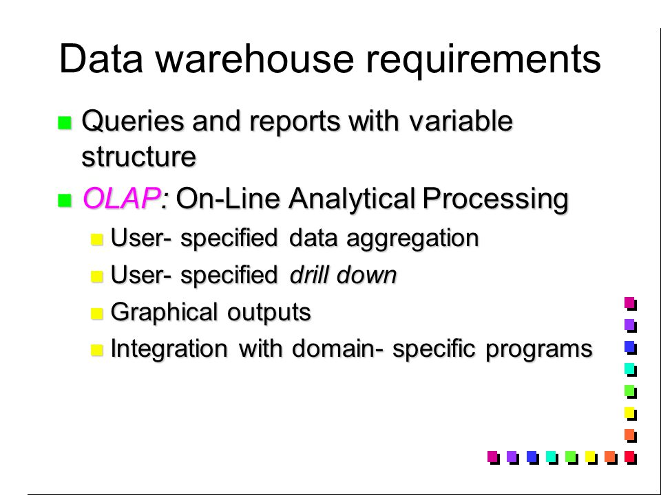 Data warehouse requirements Queries and reports with variable structure Queries and reports with variable structure OLAP: On-Line Analytical Processing OLAP: On-Line Analytical Processing User- specified data aggregation User- specified data aggregation User- specified drill down User- specified drill down Graphical outputs Graphical outputs Integration with domain- specific programs Integration with domain- specific programs