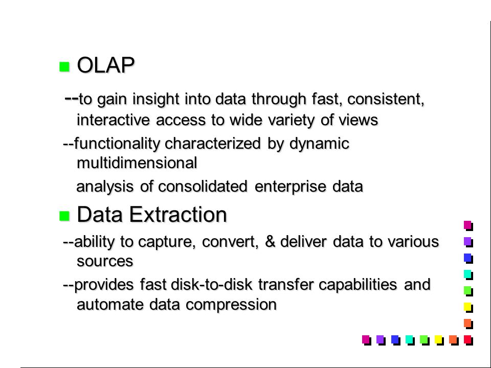 OLAP OLAP -- to gain insight into data through fast, consistent, interactive access to wide variety of views -- to gain insight into data through fast, consistent, interactive access to wide variety of views --functionality characterized by dynamic multidimensional --functionality characterized by dynamic multidimensional analysis of consolidated enterprise data analysis of consolidated enterprise data Data Extraction Data Extraction --ability to capture, convert, & deliver data to various sources --ability to capture, convert, & deliver data to various sources --provides fast disk-to-disk transfer capabilities and automate data compression --provides fast disk-to-disk transfer capabilities and automate data compression