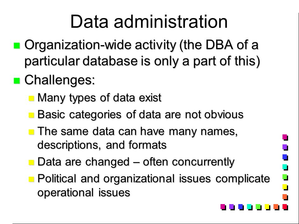 Data administration Organization-wide activity (the DBA of a particular database is only a part of this) Organization-wide activity (the DBA of a particular database is only a part of this) Challenges: Challenges: Many types of data exist Many types of data exist Basic categories of data are not obvious Basic categories of data are not obvious The same data can have many names, descriptions, and formats The same data can have many names, descriptions, and formats Data are changed – often concurrently Data are changed – often concurrently Political and organizational issues complicate operational issues Political and organizational issues complicate operational issues