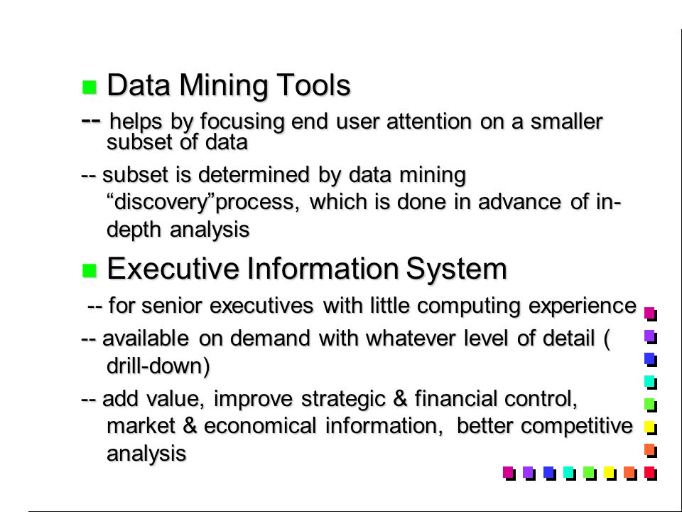 Data Mining Tools Data Mining Tools -- helps by focusing end user attention on a smaller subset of data -- subset is determined by data mining discovery process, which is done in advance of in- depth analysis Executive Information System Executive Information System -- for senior executives with little computing experience -- for senior executives with little computing experience -- available on demand with whatever level of detail ( drill-down) -- add value, improve strategic & financial control, market & economical information, better competitive analysis