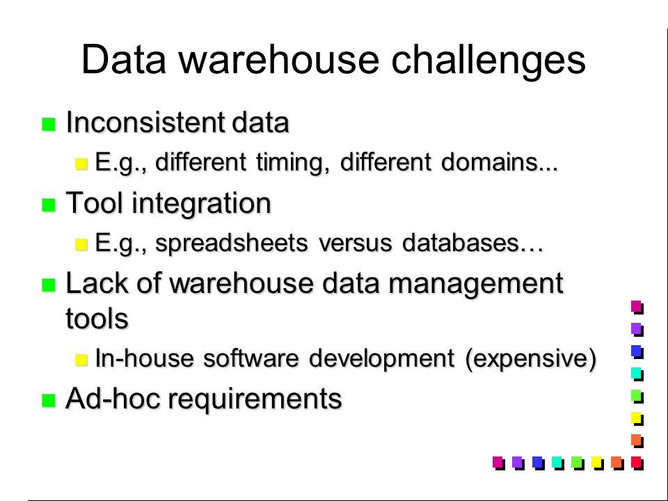 Data warehouse challenges Inconsistent data Inconsistent data E.g., different timing, different domains...