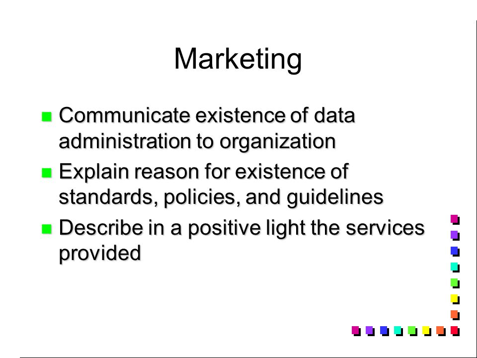 Marketing Communicate existence of data administration to organization Communicate existence of data administration to organization Explain reason for existence of standards, policies, and guidelines Explain reason for existence of standards, policies, and guidelines Describe in a positive light the services provided Describe in a positive light the services provided