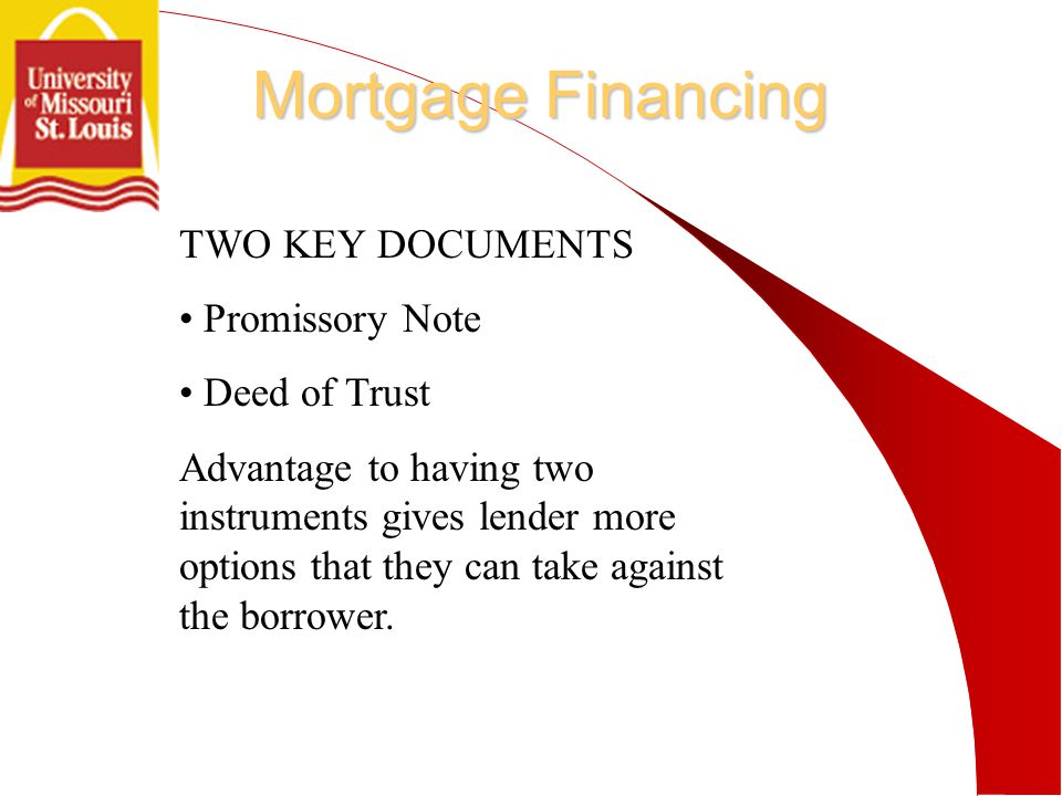 Mortgage Financing TWO KEY DOCUMENTS Promissory Note Deed of Trust Advantage to having two instruments gives lender more options that they can take against the borrower.
