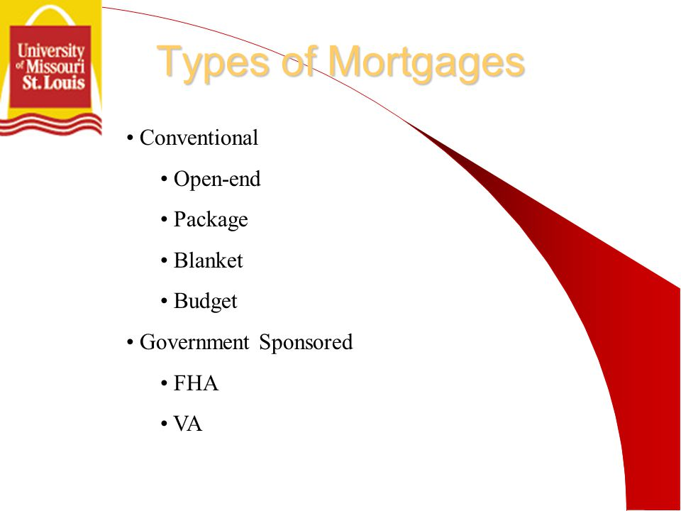 Types of Mortgages Conventional Open-end Package Blanket Budget Government Sponsored FHA VA