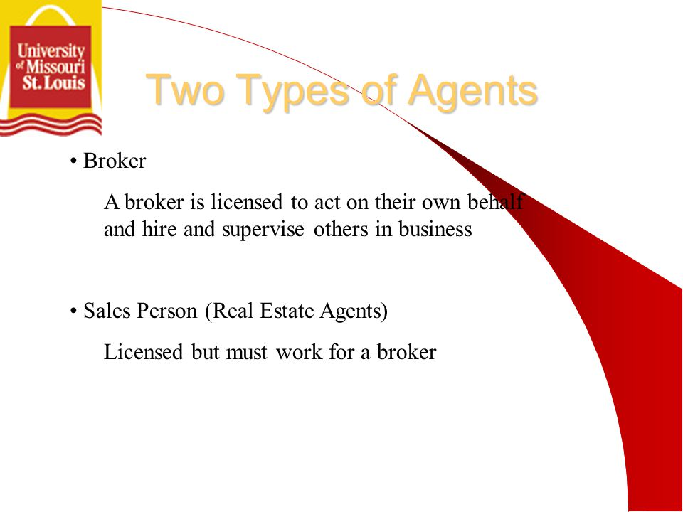 Two Types of Agents Broker A broker is licensed to act on their own behalf and hire and supervise others in business Sales Person (Real Estate Agents) Licensed but must work for a broker