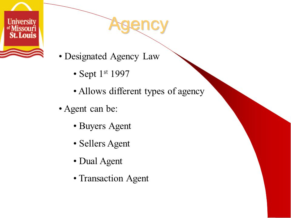 Agency Designated Agency Law Sept 1 st 1997 Allows different types of agency Agent can be: Buyers Agent Sellers Agent Dual Agent Transaction Agent