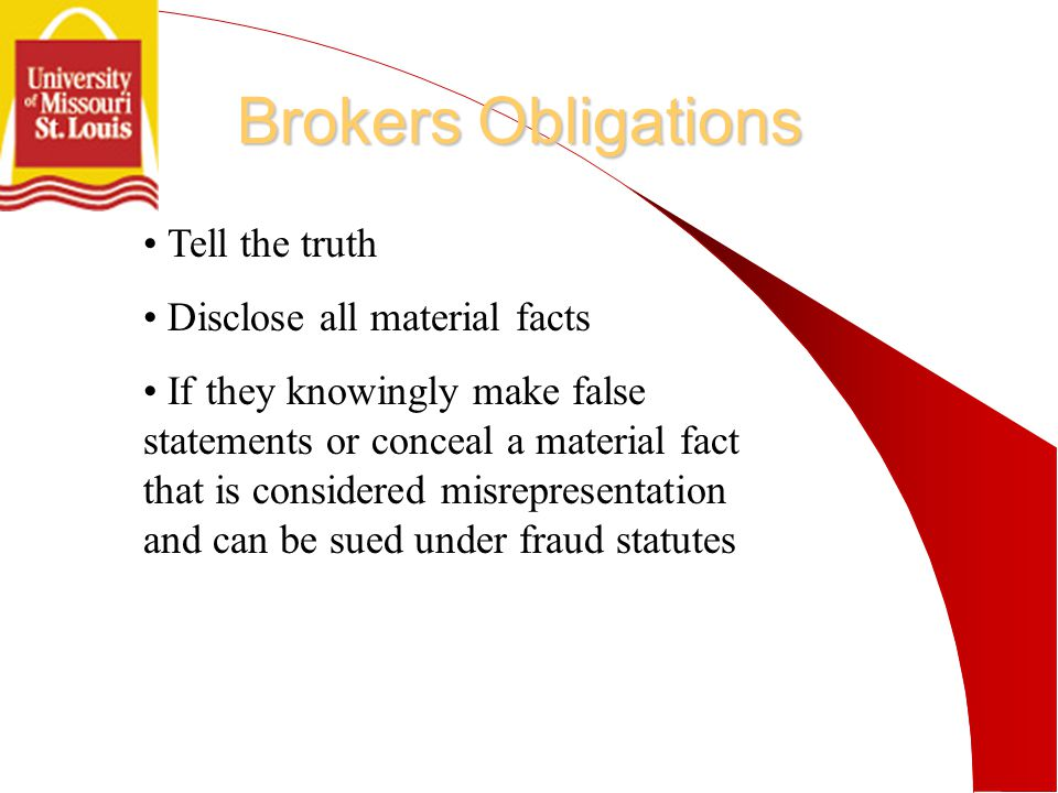 Brokers Obligations Tell the truth Disclose all material facts If they knowingly make false statements or conceal a material fact that is considered misrepresentation and can be sued under fraud statutes
