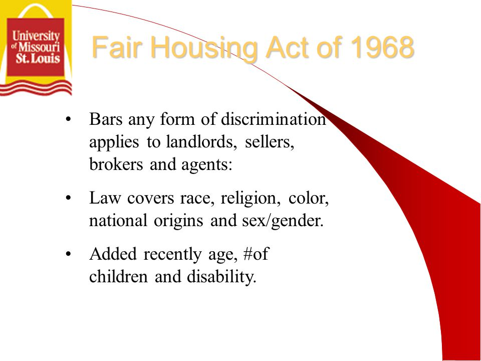 Fair Housing Act of 1968 Bars any form of discrimination applies to landlords, sellers, brokers and agents: Law covers race, religion, color, national origins and sex/gender.