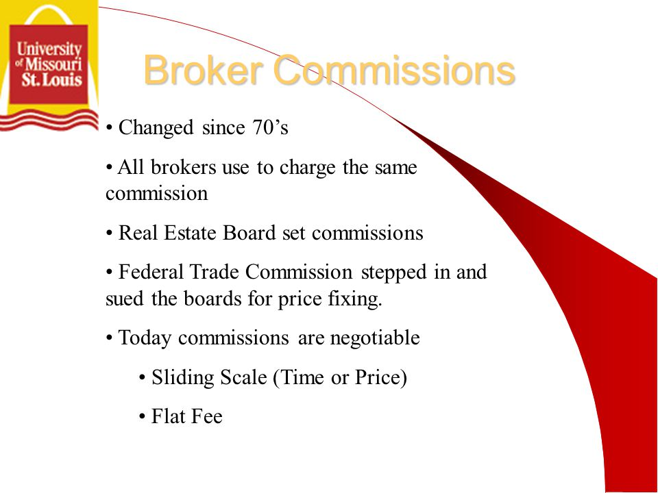 Broker Commissions Changed since 70's All brokers use to charge the same commission Real Estate Board set commissions Federal Trade Commission stepped in and sued the boards for price fixing.