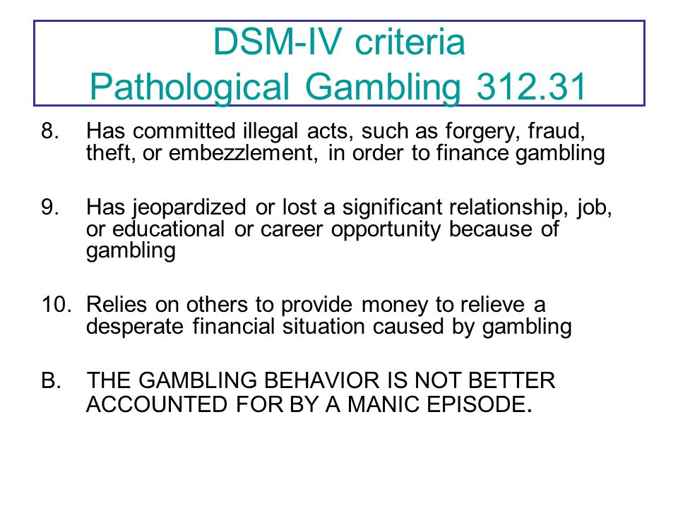 4.Is restless or irritable when attempting to cut down or stop gambling 5.Gambles as a way of escaping from problems or of relieving a dysphoric mood 6.After losing money gambling, often returns another day in order to get even 7.