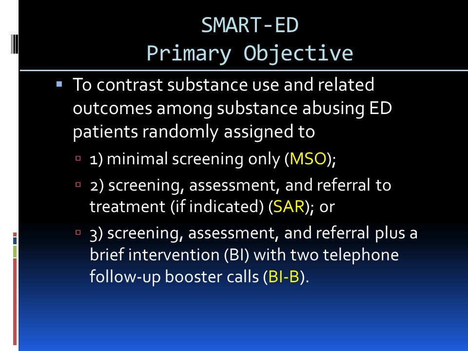 SMART-ED Primary Objective  To contrast substance use and related outcomes among substance abusing ED patients randomly assigned to  1) minimal screening only (MSO);  2) screening, assessment, and referral to treatment (if indicated) (SAR); or  3) screening, assessment, and referral plus a brief intervention (BI) with two telephone follow-up booster calls (BI-B).