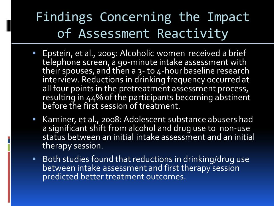 Findings Concerning the Impact of Assessment Reactivity  Epstein, et al., 2005: Alcoholic women received a brief telephone screen, a 90-minute intake assessment with their spouses, and then a 3- to 4-hour baseline research interview.