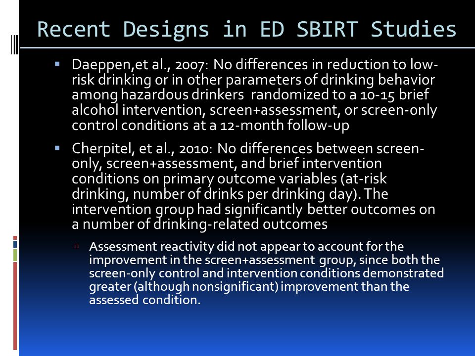 Recent Designs in ED SBIRT Studies  Daeppen,et al., 2007: No differences in reduction to low- risk drinking or in other parameters of drinking behavior among hazardous drinkers randomized to a brief alcohol intervention, screen+assessment, or screen-only control conditions at a 12-month follow-up  Cherpitel, et al., 2010: No differences between screen- only, screen+assessment, and brief intervention conditions on primary outcome variables (at-risk drinking, number of drinks per drinking day).