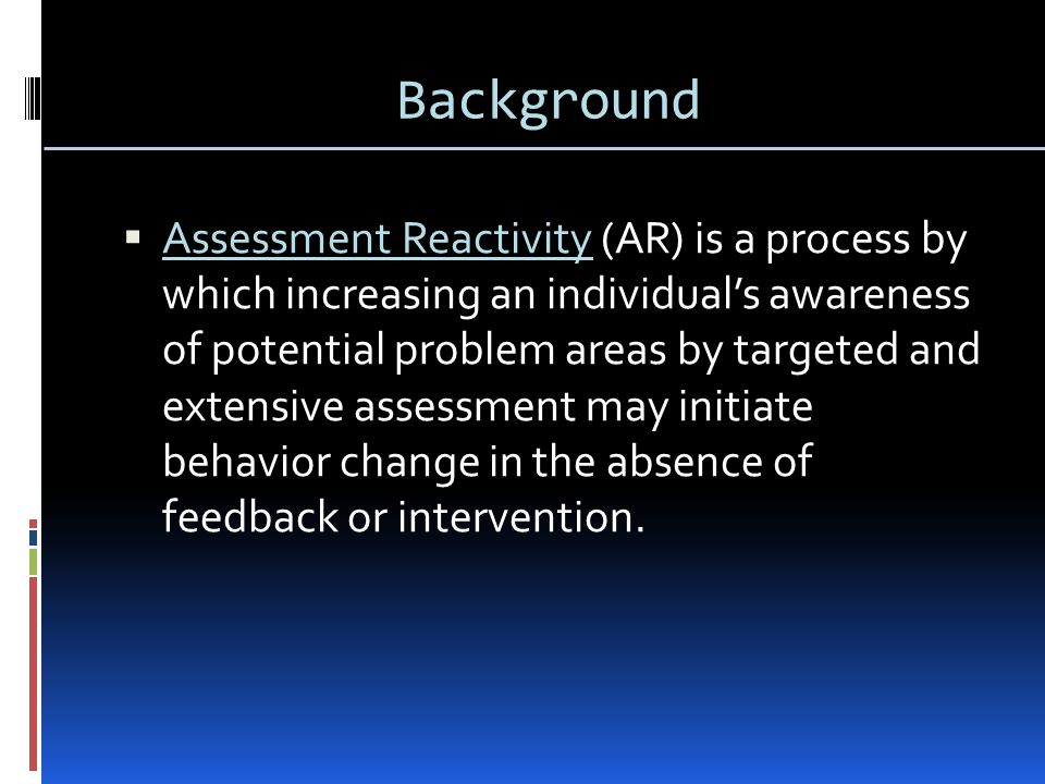 Background  Assessment Reactivity (AR) is a process by which increasing an individual's awareness of potential problem areas by targeted and extensive assessment may initiate behavior change in the absence of feedback or intervention.