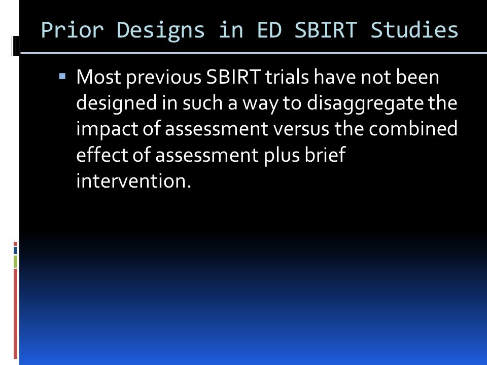 Prior Designs in ED SBIRT Studies  Most previous SBIRT trials have not been designed in such a way to disaggregate the impact of assessment versus the combined effect of assessment plus brief intervention.
