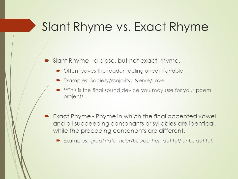 Slant Rhyme vs. Exact Rhyme  Slant Rhyme - a close, but not exact, rhyme.