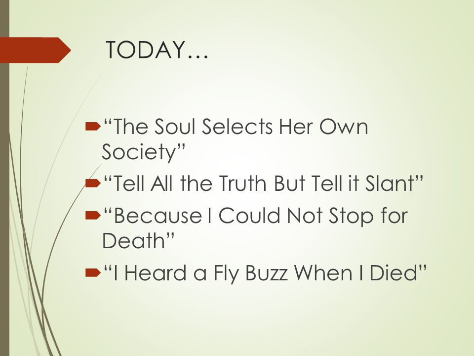 TODAY…  The Soul Selects Her Own Society  Tell All the Truth But Tell it Slant  Because I Could Not Stop for Death  I Heard a Fly Buzz When I Died