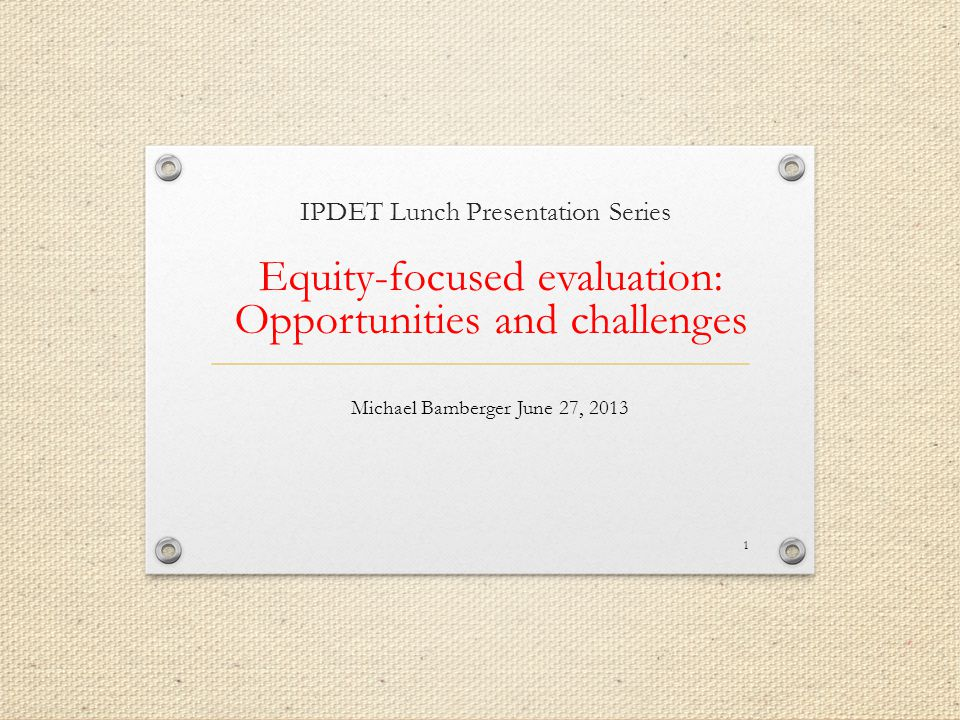 IPDET Lunch Presentation Series Equity-focused evaluation: Opportunities and challenges Michael Bamberger June 27,
