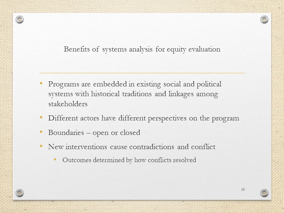 Benefits of systems analysis for equity evaluation Programs are embedded in existing social and political systems with historical traditions and linkages among stakeholders Different actors have different perspectives on the program Boundaries – open or closed New interventions cause contradictions and conflict Outcomes determined by how conflicts resolved 10