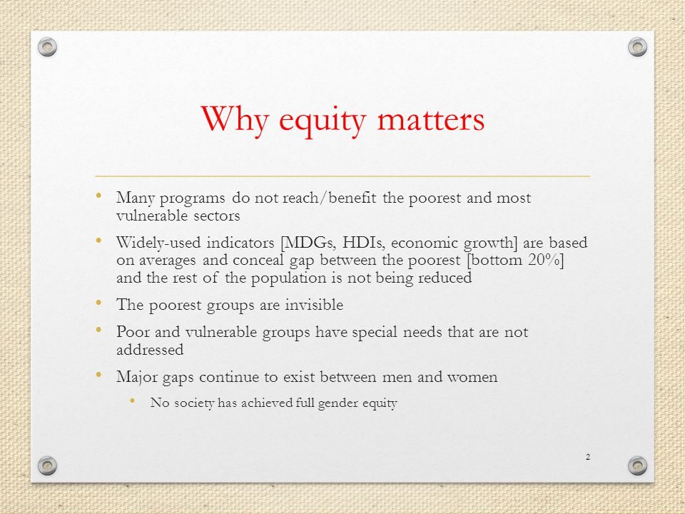 Why equity matters Many programs do not reach/benefit the poorest and most vulnerable sectors Widely-used indicators [MDGs, HDIs, economic growth] are based on averages and conceal gap between the poorest [bottom 20%] and the rest of the population is not being reduced The poorest groups are invisible Poor and vulnerable groups have special needs that are not addressed Major gaps continue to exist between men and women No society has achieved full gender equity 2