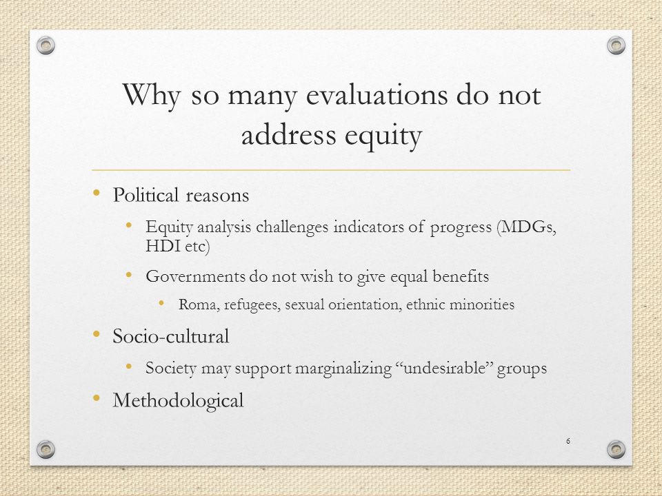 Why so many evaluations do not address equity Political reasons Equity analysis challenges indicators of progress (MDGs, HDI etc) Governments do not wish to give equal benefits Roma, refugees, sexual orientation, ethnic minorities Socio-cultural Society may support marginalizing undesirable groups Methodological 6