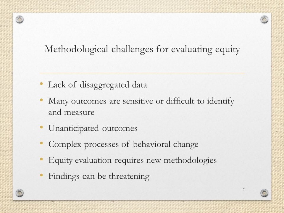 Methodological challenges for evaluating equity Lack of disaggregated data Many outcomes are sensitive or difficult to identify and measure Unanticipated outcomes Complex processes of behavioral change Equity evaluation requires new methodologies Findings can be threatening 7