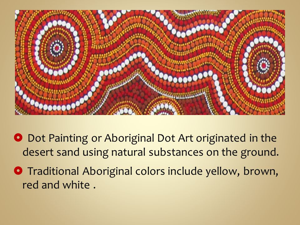  Dot Painting or Aboriginal Dot Art originated in the desert sand using natural substances on the ground.