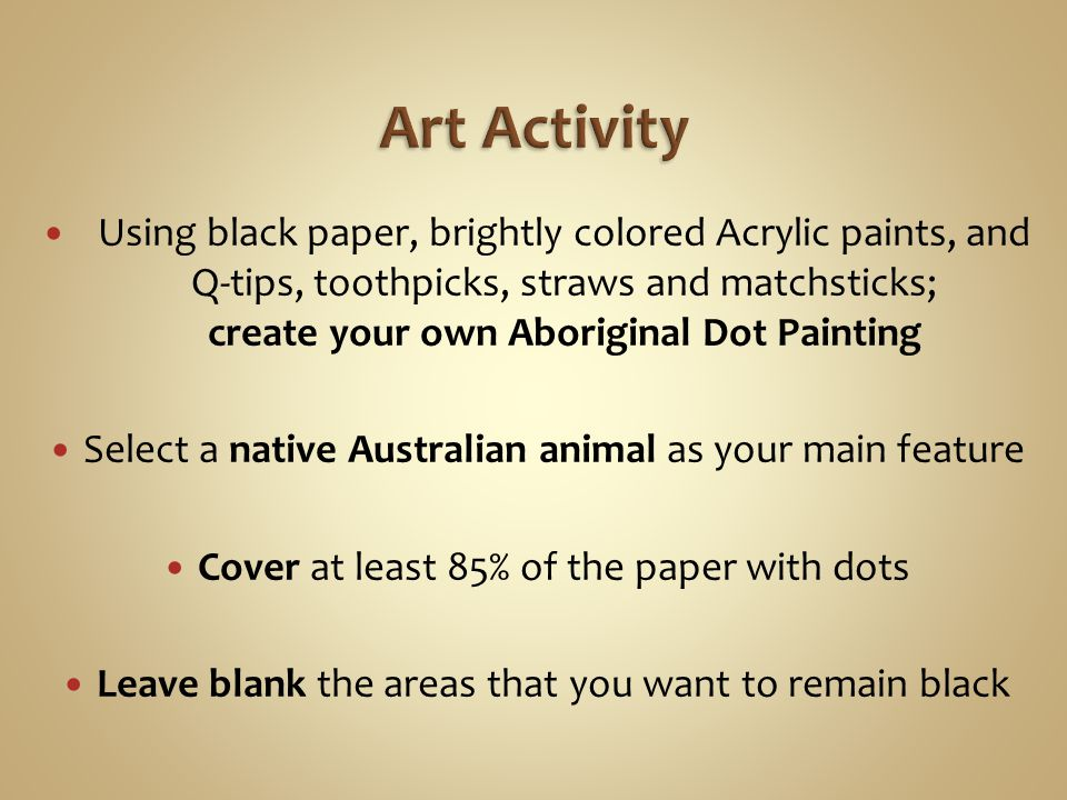 Using black paper, brightly colored Acrylic paints, and Q-tips, toothpicks, straws and matchsticks; create your own Aboriginal Dot Painting Select a native Australian animal as your main feature Cover at least 85% of the paper with dots Leave blank the areas that you want to remain black