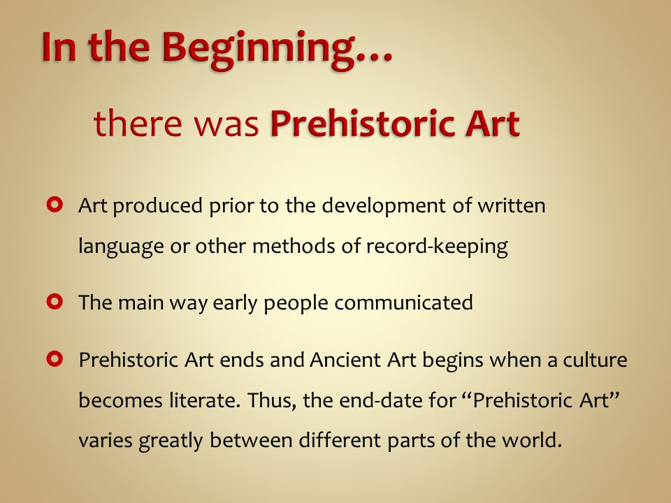  Art produced prior to the development of written language or other methods of record-keeping  The main way early people communicated  Prehistoric Art ends and Ancient Art begins when a culture becomes literate.