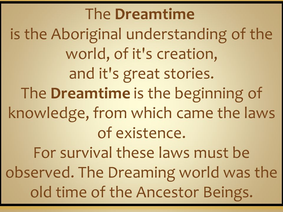 The Dreamtime is the Aboriginal understanding of the world, of it s creation, and it s great stories.