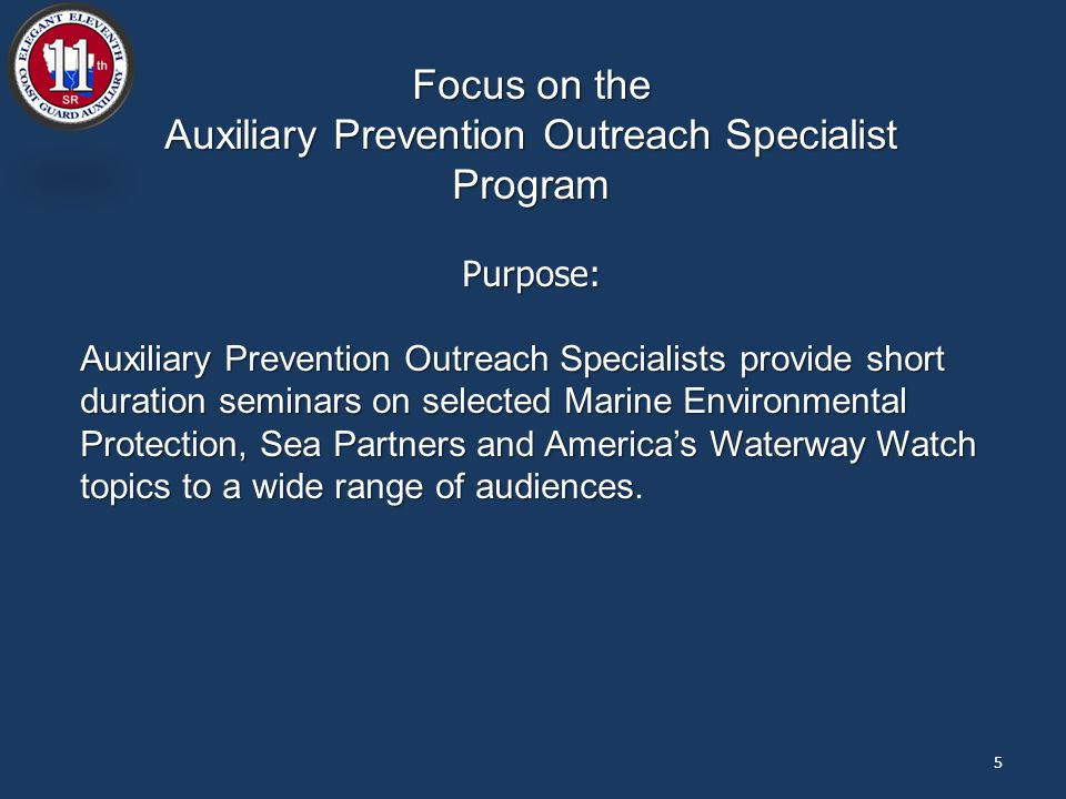 5 Focus on the Auxiliary Prevention Outreach Specialist Program Purpose: Auxiliary Prevention Outreach Specialists provide short duration seminars on selected Marine Environmental Protection, Sea Partners and America's Waterway Watch topics to a wide range of audiences Auxiliary Prevention Outreach Specialists provide short duration seminars on selected Marine Environmental Protection, Sea Partners and America's Waterway Watch topics to a wide range of audiences.