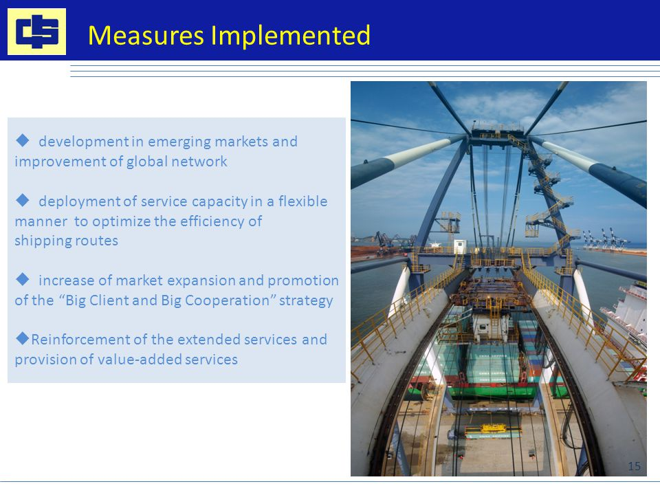  development in emerging markets and improvement of global network  deployment of service capacity in a flexible manner to optimize the efficiency of shipping routes  increase of market expansion and promotion of the Big Client and Big Cooperation strategy  Reinforcement of the extended services and provision of value-added services Measures Implemented 15