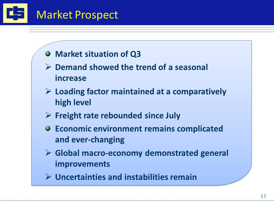 Market situation of Q3  Demand showed the trend of a seasonal increase  Loading factor maintained at a comparatively high level  Freight rate rebounded since July Economic environment remains complicated and ever-changing  Global macro-economy demonstrated general improvements  Uncertainties and instabilities remain Market situation of Q3  Demand showed the trend of a seasonal increase  Loading factor maintained at a comparatively high level  Freight rate rebounded since July Economic environment remains complicated and ever-changing  Global macro-economy demonstrated general improvements  Uncertainties and instabilities remain Market Prospect 17