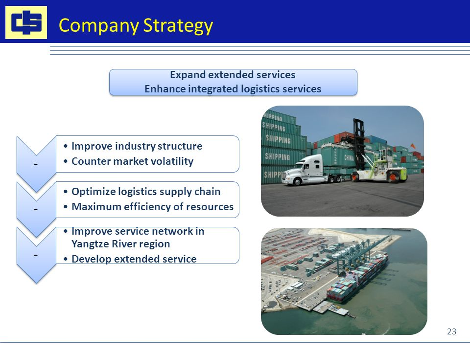 Company Strategy Expand extended services Enhance integrated logistics services Expand extended services Enhance integrated logistics services - Improve industry structure Counter market volatility - Optimize logistics supply chain Maximum efficiency of resources - Improve service network in Yangtze River region Develop extended service 23