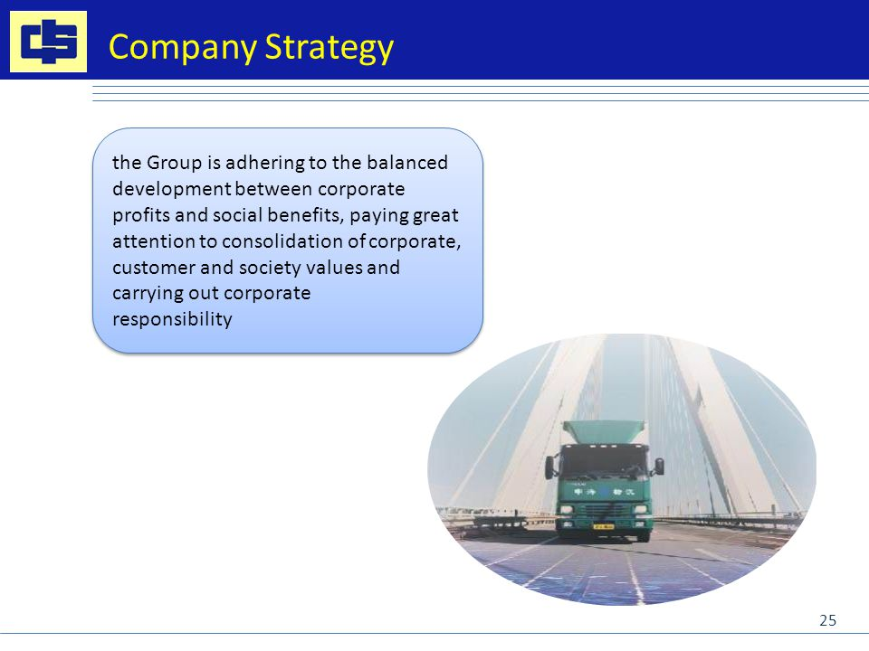 the Group is adhering to the balanced development between corporate profits and social benefits, paying great attention to consolidation of corporate, customer and society values and carrying out corporate responsibility the Group is adhering to the balanced development between corporate profits and social benefits, paying great attention to consolidation of corporate, customer and society values and carrying out corporate responsibility Company Strategy 25
