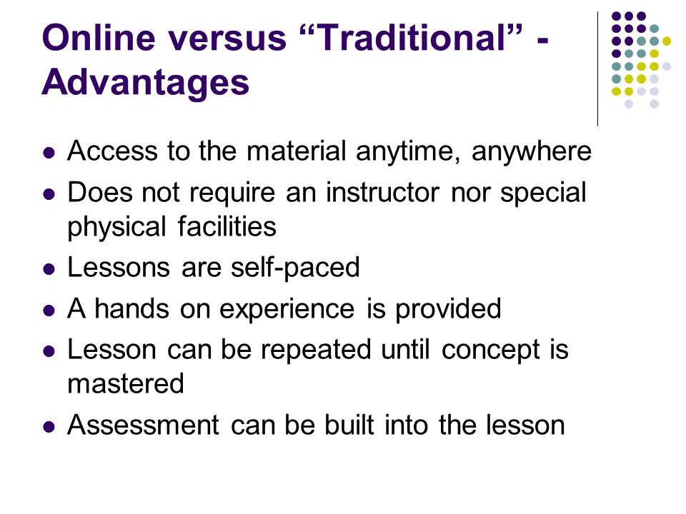 Online versus Traditional - Advantages Access to the material anytime, anywhere Does not require an instructor nor special physical facilities Lessons are self-paced A hands on experience is provided Lesson can be repeated until concept is mastered Assessment can be built into the lesson