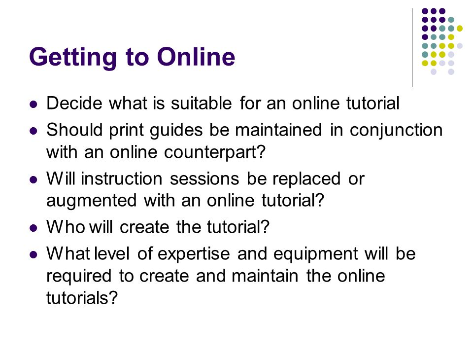 Getting to Online Decide what is suitable for an online tutorial Should print guides be maintained in conjunction with an online counterpart.