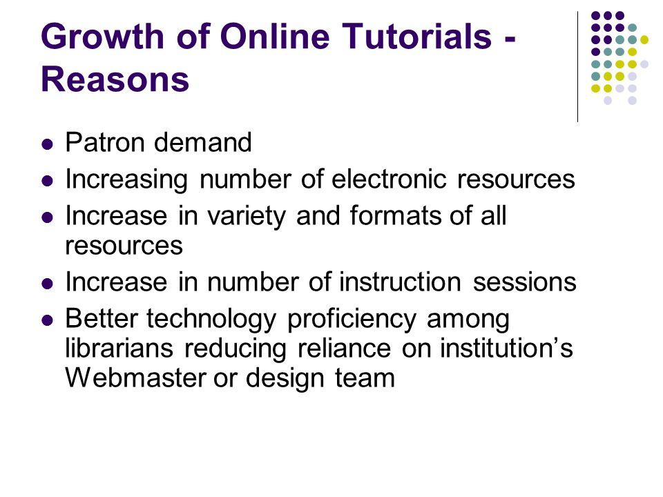 Growth of Online Tutorials - Reasons Patron demand Increasing number of electronic resources Increase in variety and formats of all resources Increase in number of instruction sessions Better technology proficiency among librarians reducing reliance on institution's Webmaster or design team