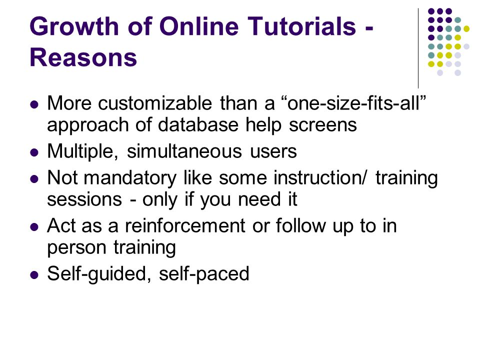 Growth of Online Tutorials - Reasons More customizable than a one-size-fits-all approach of database help screens Multiple, simultaneous users Not mandatory like some instruction/ training sessions - only if you need it Act as a reinforcement or follow up to in person training Self-guided, self-paced