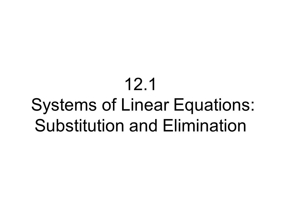 12.1 Systems of Linear Equations: Substitution and Elimination