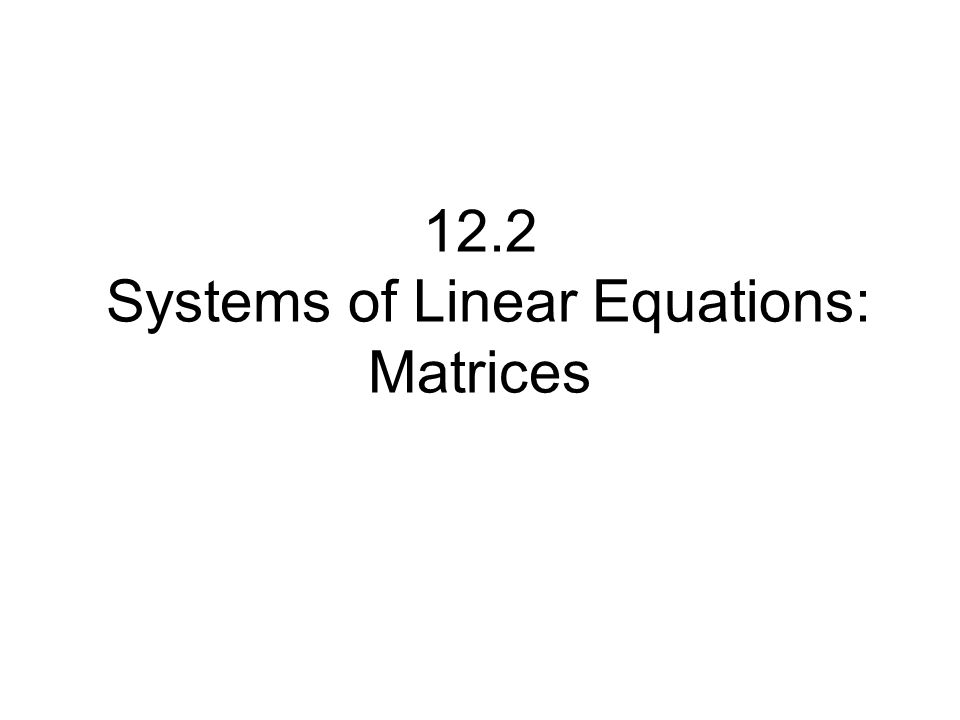 12.2 Systems of Linear Equations: Matrices